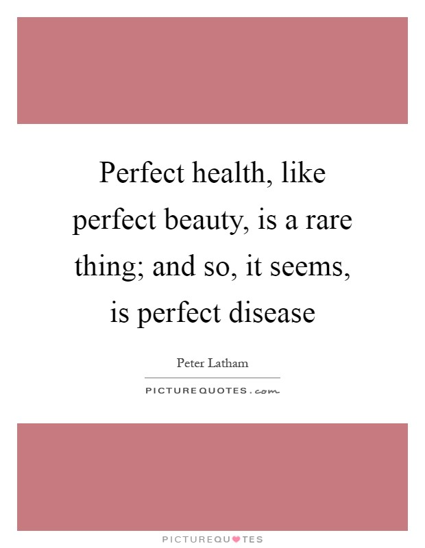 Perfect health, like perfect beauty, is a rare thing; and so, it seems, is perfect disease Picture Quote #1