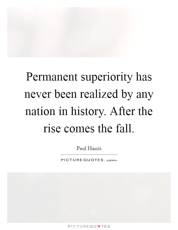 Permanent superiority has never been realized by any nation in history. After the rise comes the fall Picture Quote #1