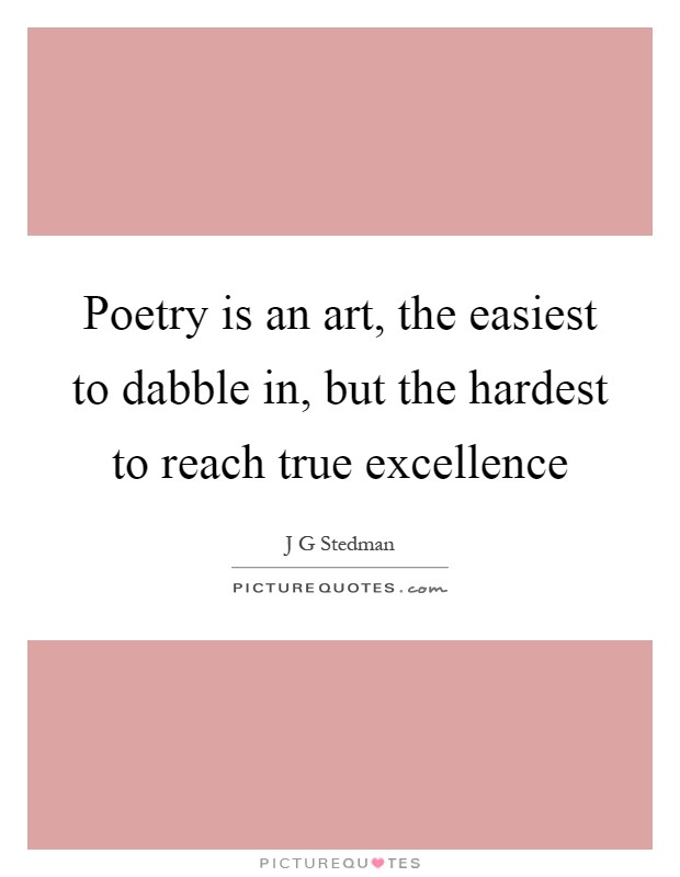 Poetry is an art, the easiest to dabble in, but the hardest to reach true excellence Picture Quote #1