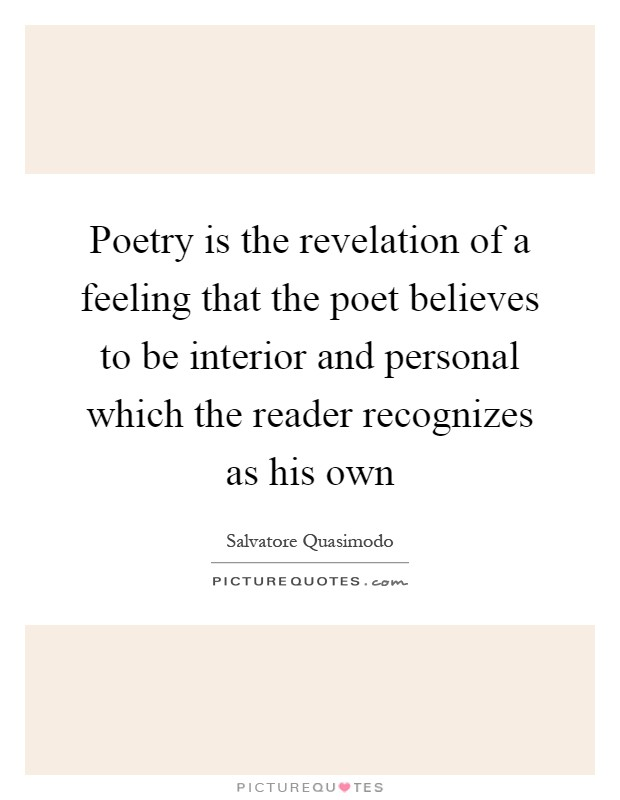 Poetry is the revelation of a feeling that the poet believes to be interior and personal which the reader recognizes as his own Picture Quote #1