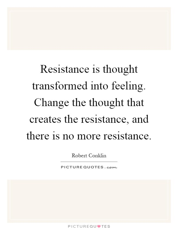 Resistance is thought transformed into feeling. Change the thought that creates the resistance, and there is no more resistance Picture Quote #1