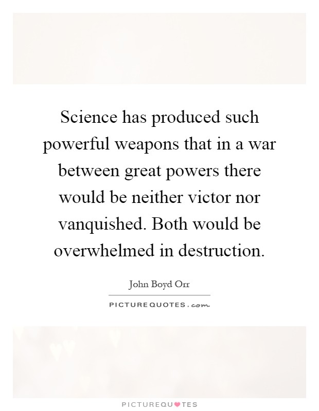 Science has produced such powerful weapons that in a war between great powers there would be neither victor nor vanquished. Both would be overwhelmed in destruction Picture Quote #1