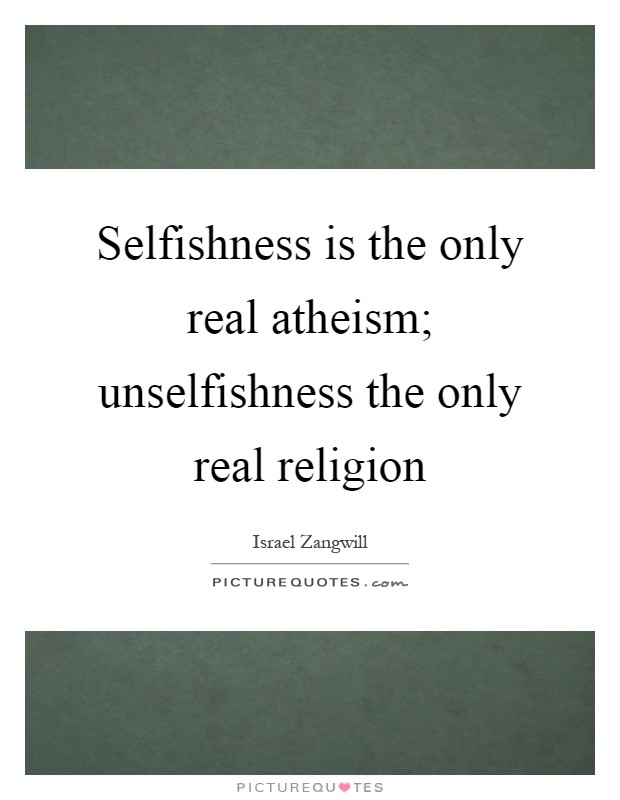 Selfishness is the only real atheism; unselfishness the only real religion Picture Quote #1