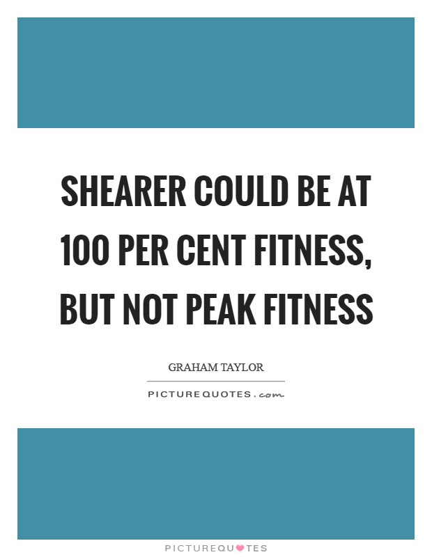 Shearer could be at 100 per cent fitness, but not peak fitness Picture Quote #1