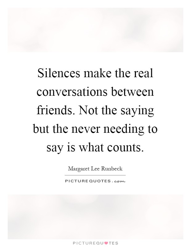 Silences make the real conversations between friends. Not the saying but the never needing to say is what counts Picture Quote #1
