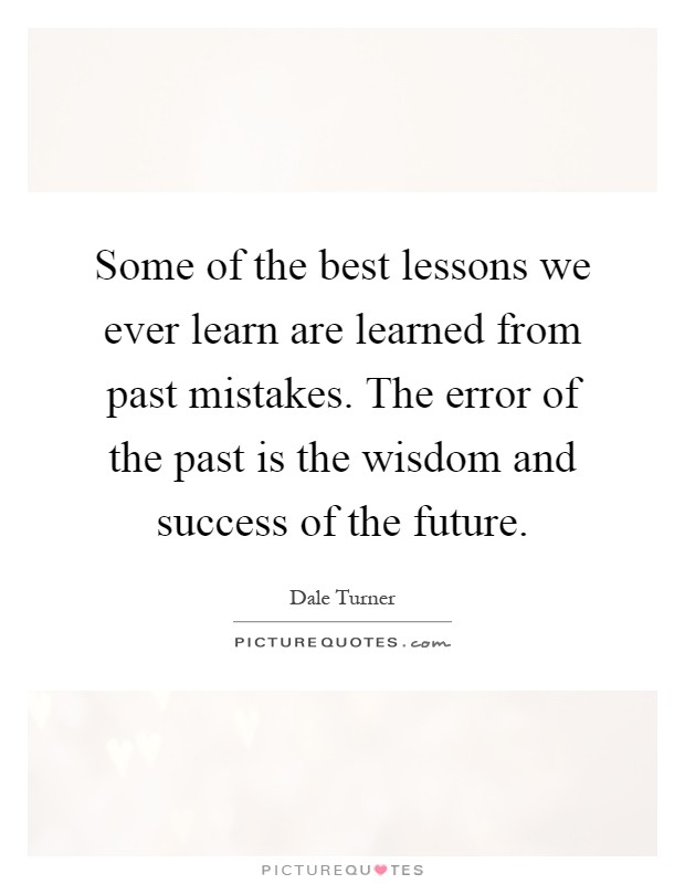 Some of the best lessons we ever learn are learned from past mistakes. The error of the past is the wisdom and success of the future Picture Quote #1