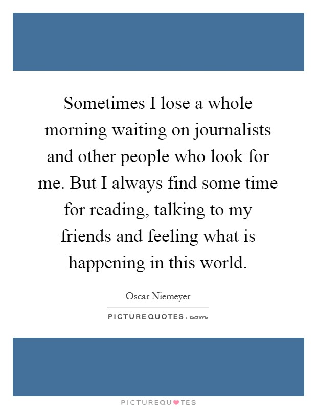 Sometimes I lose a whole morning waiting on journalists and other people who look for me. But I always find some time for reading, talking to my friends and feeling what is happening in this world Picture Quote #1