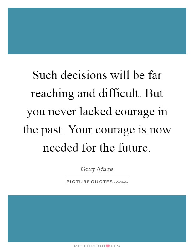 Such decisions will be far reaching and difficult. But you never lacked courage in the past. Your courage is now needed for the future Picture Quote #1