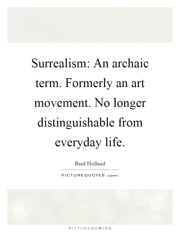 Surrealism: An archaic term. Formerly an art movement. No longer distinguishable from everyday life Picture Quote #1