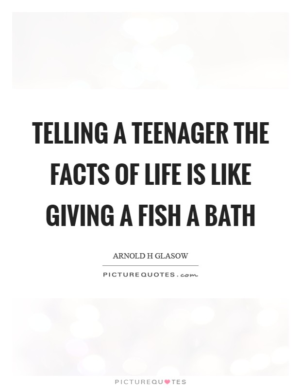 Telling a teenager the facts of life is like giving a fish a bath Picture Quote #1