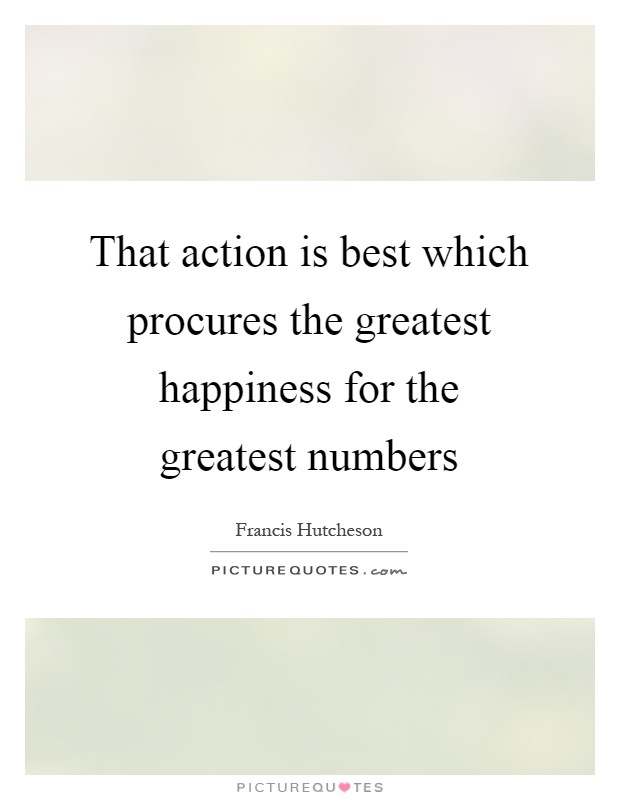 greater happiness for a greater number essay Free essay: the dalai lama is a profound believer of peace, compassion, love and nonviolence he is considered by tibetan buddhists to be the reincarnation.