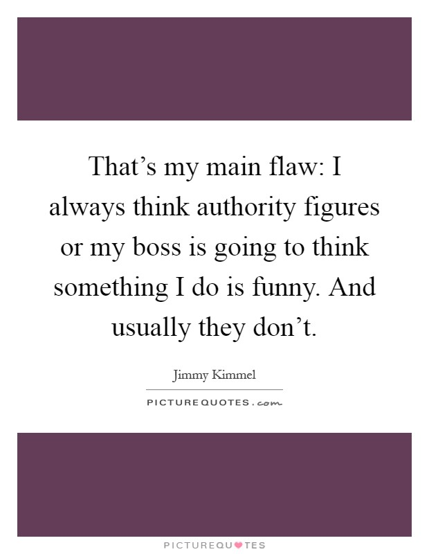 That's my main flaw: I always think authority figures or my boss is going to think something I do is funny. And usually they don't Picture Quote #1