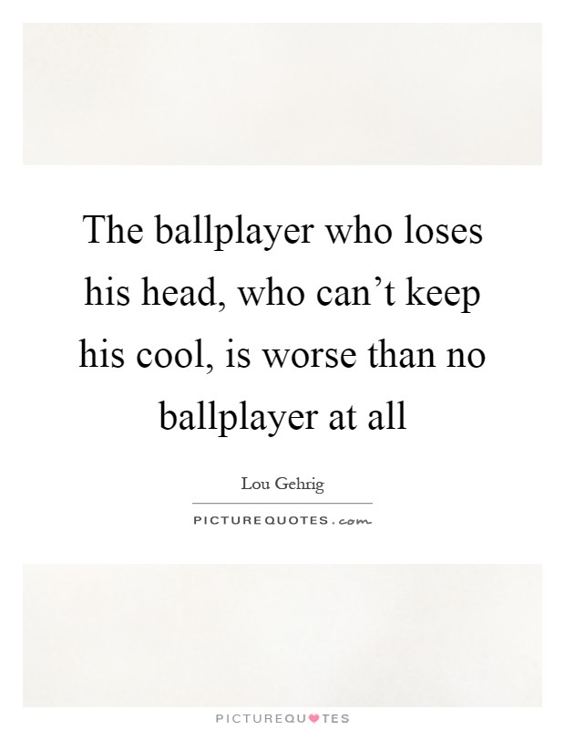 The ballplayer who loses his head, who can't keep his cool, is worse than no ballplayer at all Picture Quote #1