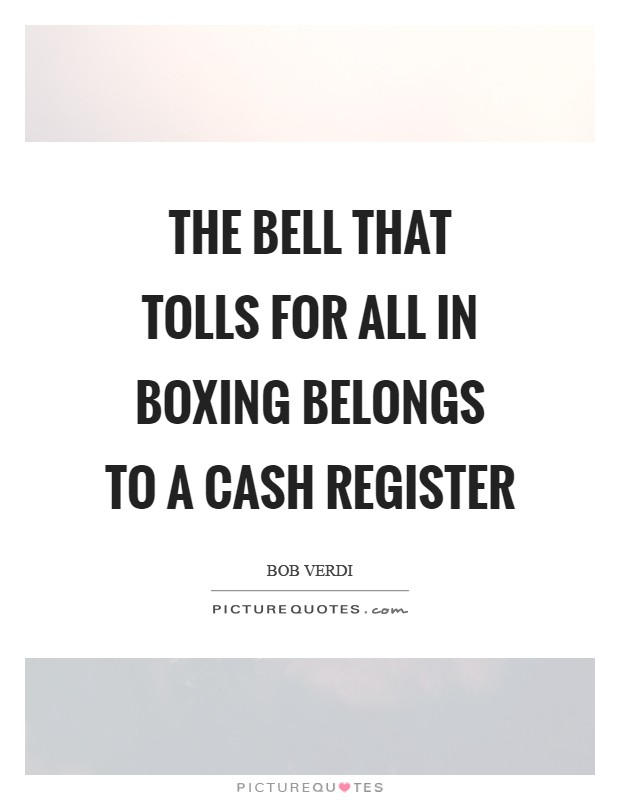 The bell that tolls for all in boxing belongs to a cash register Picture Quote #1