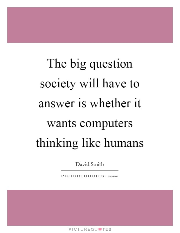 The big question society will have to answer is whether it wants computers thinking like humans Picture Quote #1