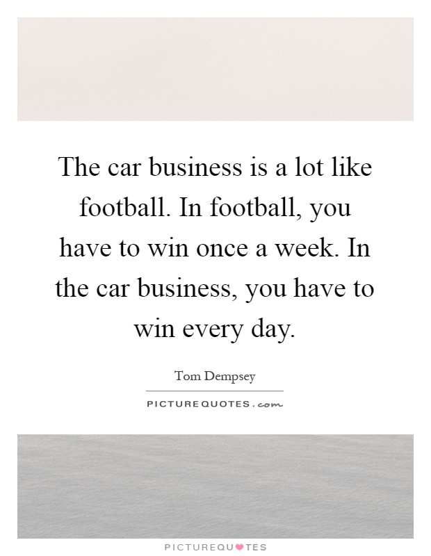 The car business is a lot like football. In football, you have to win once a week. In the car business, you have to win every day Picture Quote #1