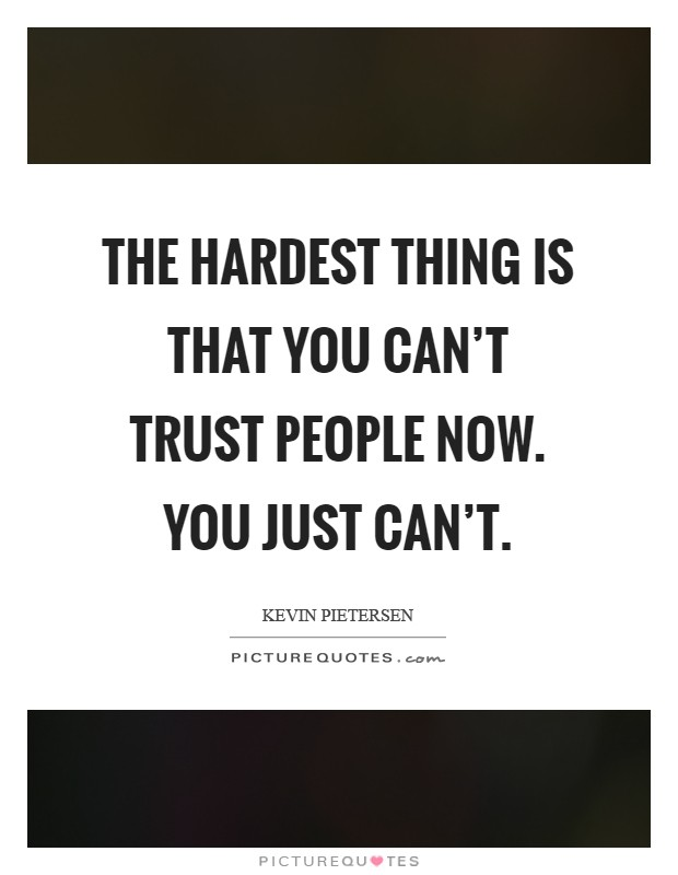 The hardest thing is that you can't trust people now. You just can't Picture Quote #1