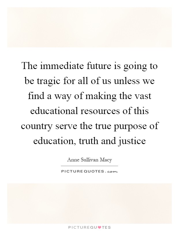 The immediate future is going to be tragic for all of us unless we find a way of making the vast educational resources of this country serve the true purpose of education, truth and justice Picture Quote #1