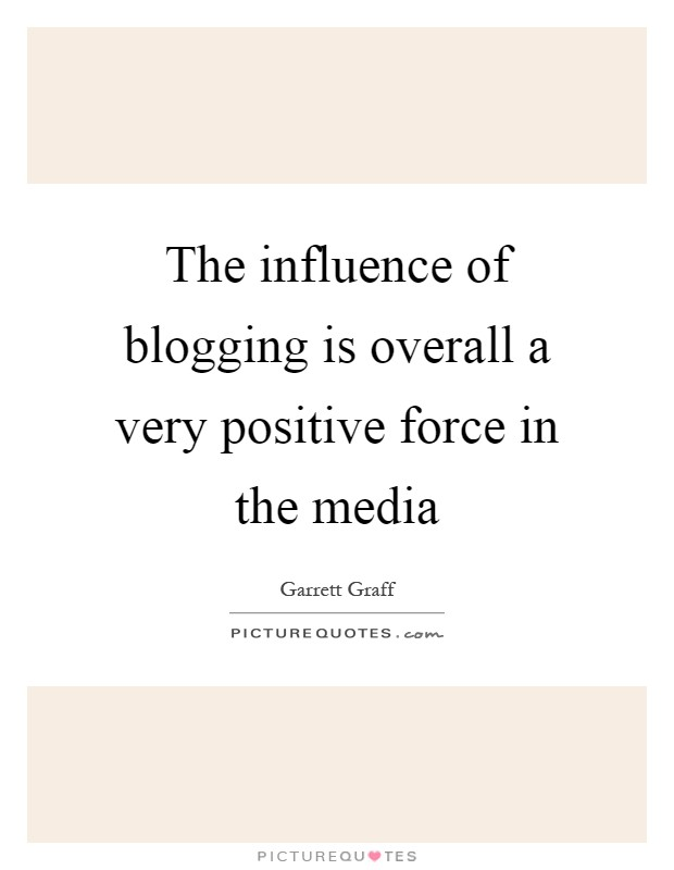 The influence of blogging is overall a very positive force in the media Picture Quote #1