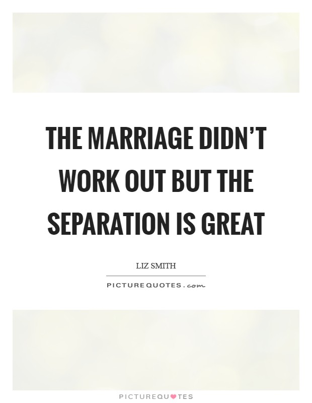 The marriage didn't work out but the separation is great Picture Quote #1