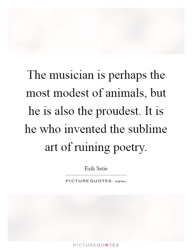 The musician is perhaps the most modest of animals, but he is also the proudest. It is he who invented the sublime art of ruining poetry Picture Quote #1