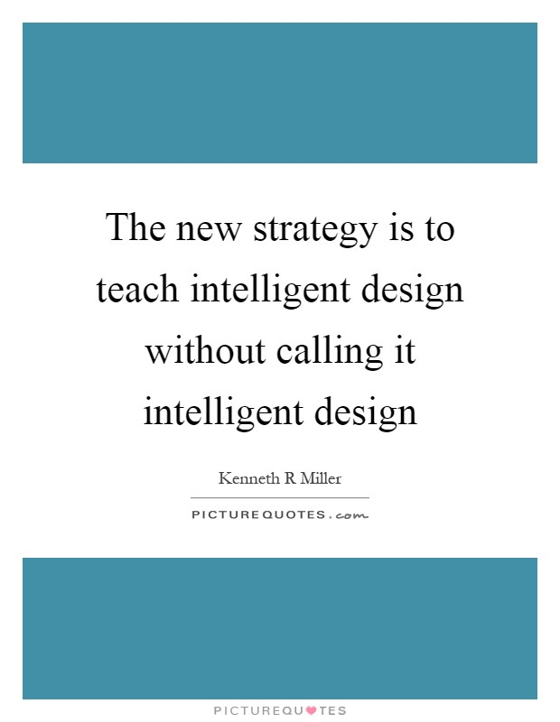 The new strategy is to teach intelligent design without calling it intelligent design Picture Quote #1