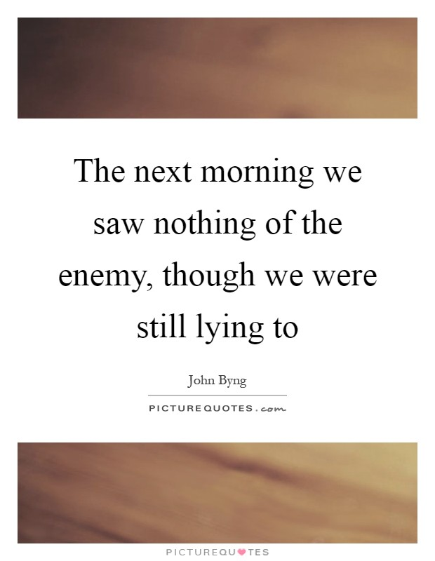 The next morning we saw nothing of the enemy, though we were still lying to Picture Quote #1
