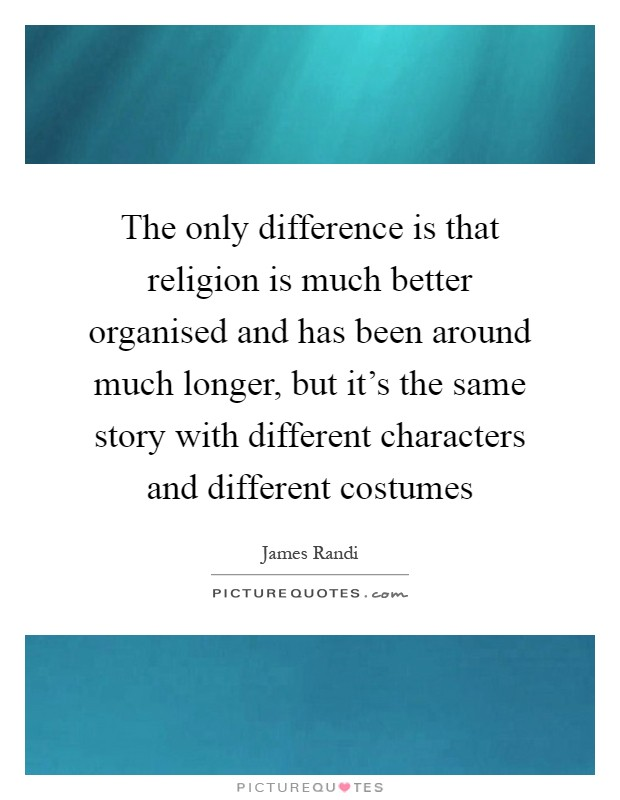 The only difference is that religion is much better organised and has been around much longer, but it's the same story with different characters and different costumes Picture Quote #1