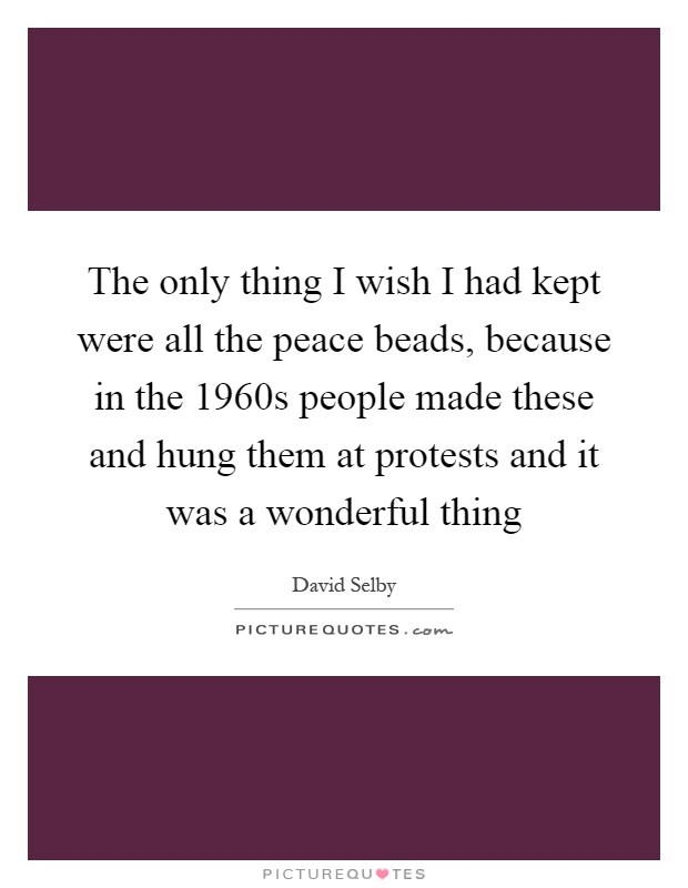 The only thing I wish I had kept were all the peace beads, because in the 1960s people made these and hung them at protests and it was a wonderful thing Picture Quote #1