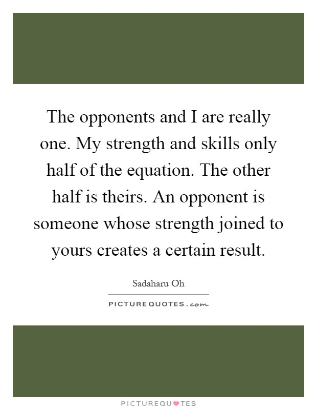 The opponents and I are really one. My strength and skills only half of the equation. The other half is theirs. An opponent is someone whose strength joined to yours creates a certain result Picture Quote #1