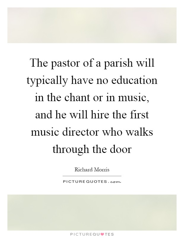 The pastor of a parish will typically have no education in the chant or in music, and he will hire the first music director who walks through the door Picture Quote #1