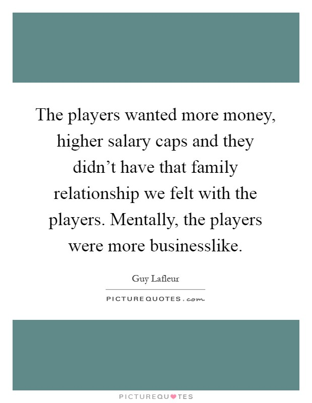 The players wanted more money, higher salary caps and they didn't have that family relationship we felt with the players. Mentally, the players were more businesslike Picture Quote #1