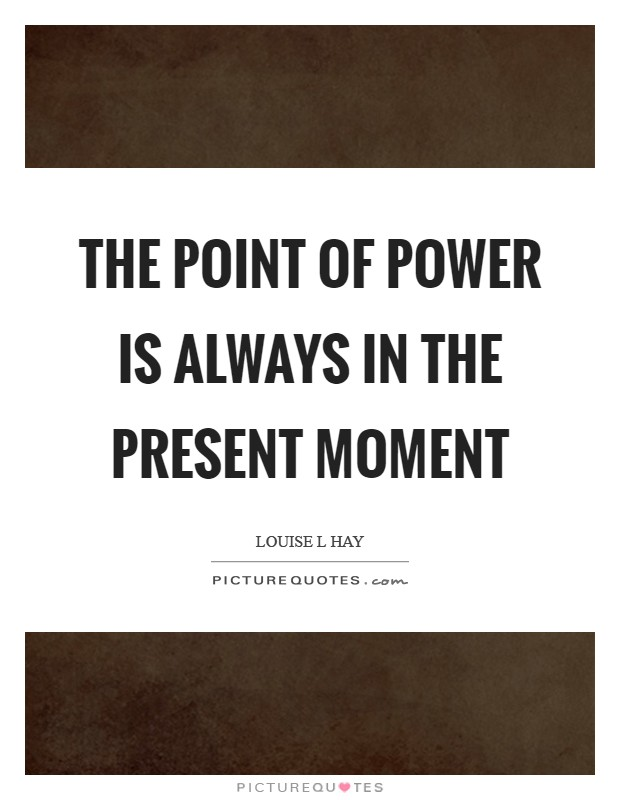 The point of power is always in the present moment Picture Quote #1