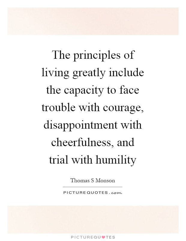 The principles of living greatly include the capacity to face trouble with courage, disappointment with cheerfulness, and trial with humility Picture Quote #1