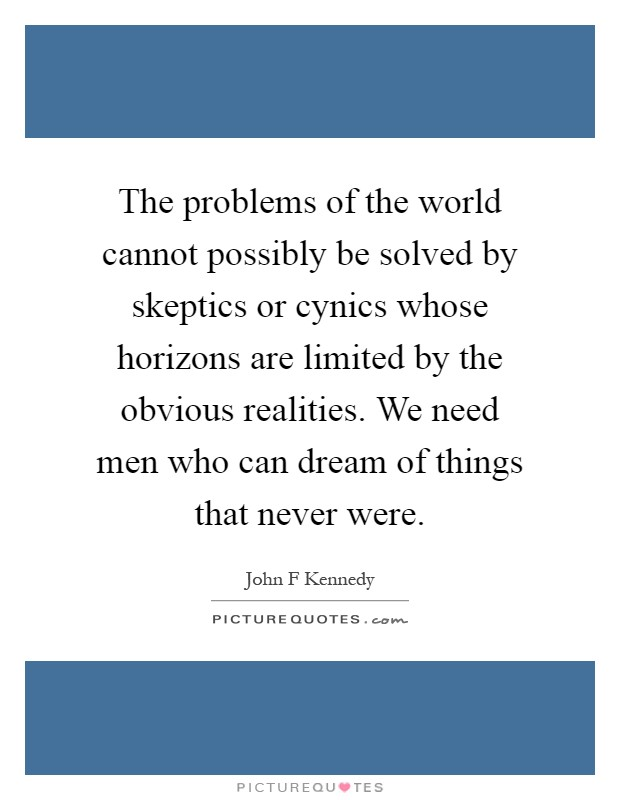 The problems of the world cannot possibly be solved by skeptics or cynics whose horizons are limited by the obvious realities. We need men who can dream of things that never were Picture Quote #1