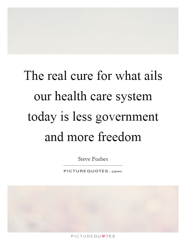 The real cure for what ails our health care system today is less government and more freedom Picture Quote #1
