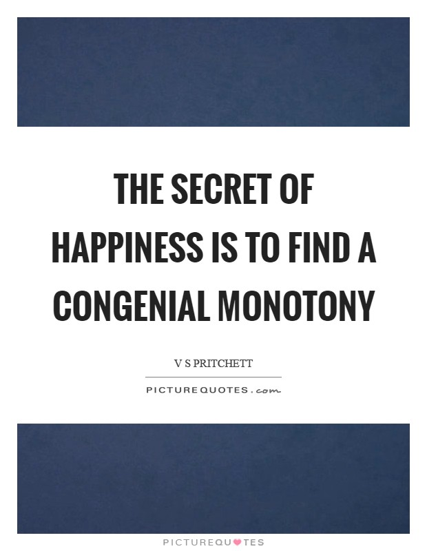 The secret of happiness is to find a congenial monotony Picture Quote #1