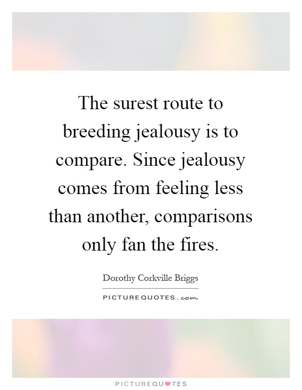 The surest route to breeding jealousy is to compare. Since jealousy comes from feeling less than another, comparisons only fan the fires Picture Quote #1