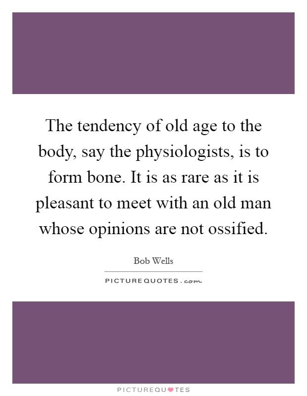 The tendency of old age to the body, say the physiologists, is to form bone. It is as rare as it is pleasant to meet with an old man whose opinions are not ossified Picture Quote #1