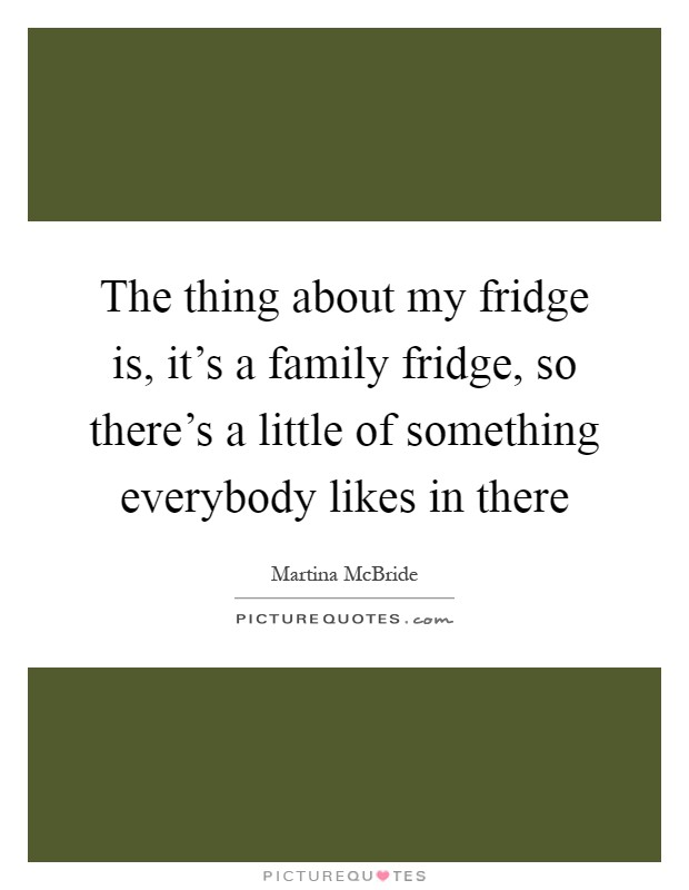 The thing about my fridge is, it's a family fridge, so there's a little of something everybody likes in there Picture Quote #1