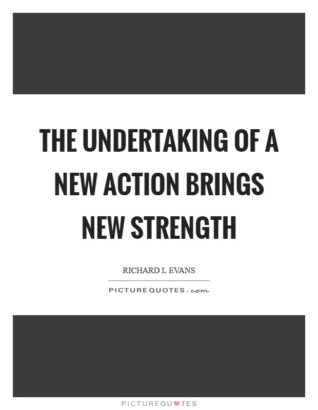 The undertaking of a new action brings new strength Picture Quote #1