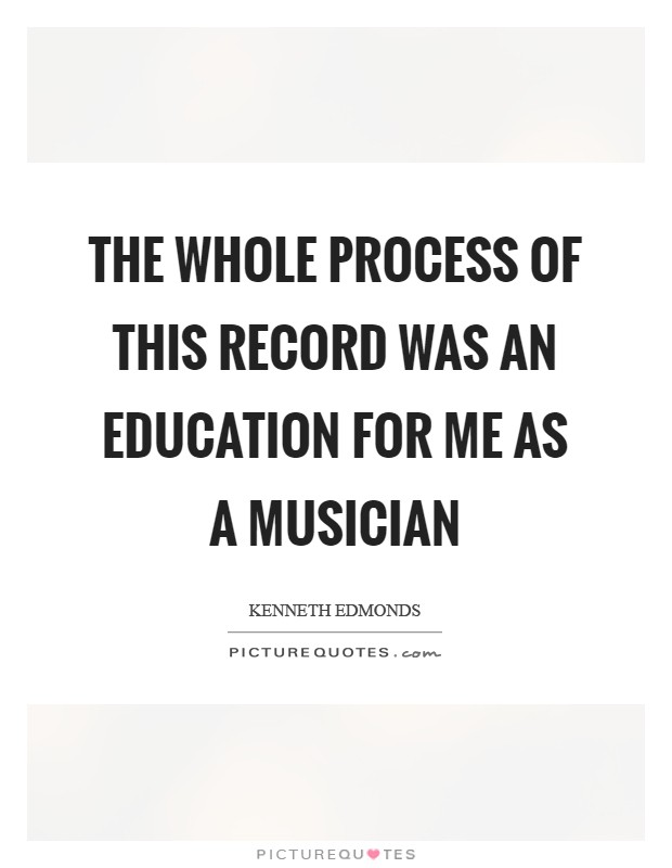 The whole process of this record was an education for me as a musician Picture Quote #1