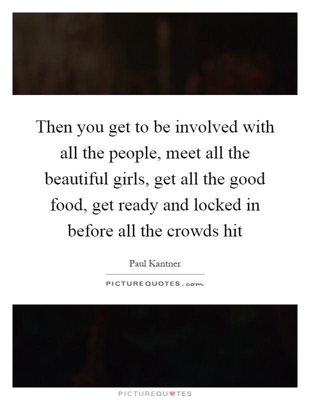 Then you get to be involved with all the people, meet all the beautiful girls, get all the good food, get ready and locked in before all the crowds hit Picture Quote #1