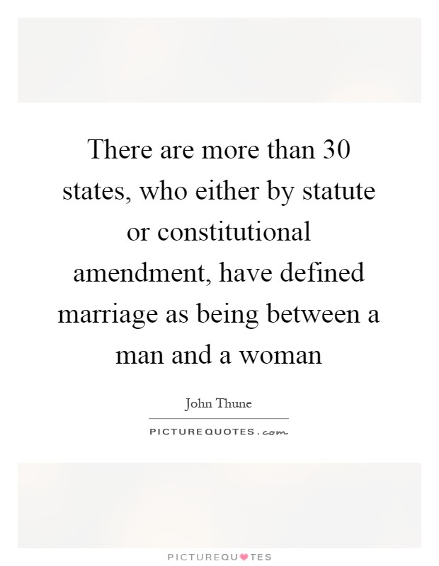 There are more than 30 states, who either by statute or constitutional amendment, have defined marriage as being between a man and a woman Picture Quote #1