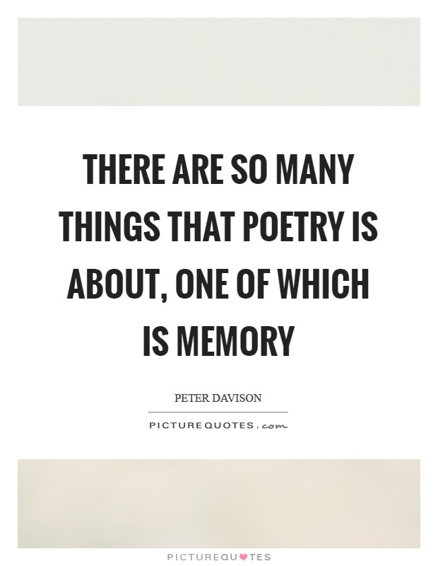 There are so many things that poetry is about, one of which is memory Picture Quote #1