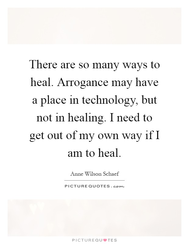 There are so many ways to heal. Arrogance may have a place in technology, but not in healing. I need to get out of my own way if I am to heal Picture Quote #1