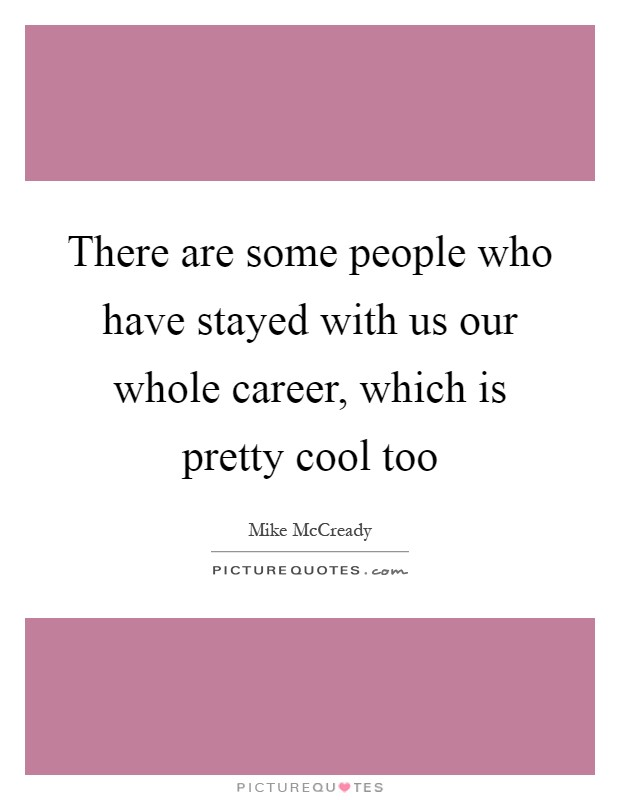 There are some people who have stayed with us our whole career, which is pretty cool too Picture Quote #1