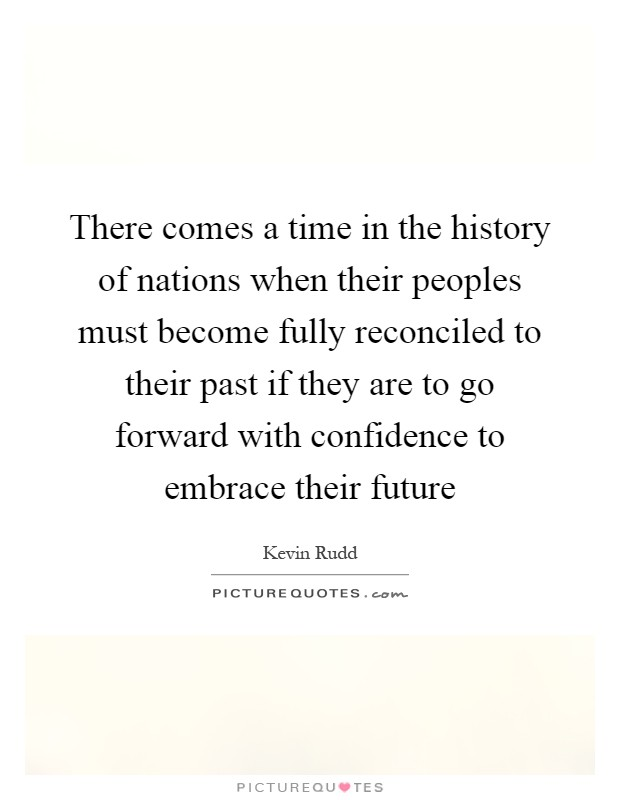 There comes a time in the history of nations when their peoples must become fully reconciled to their past if they are to go forward with confidence to embrace their future Picture Quote #1