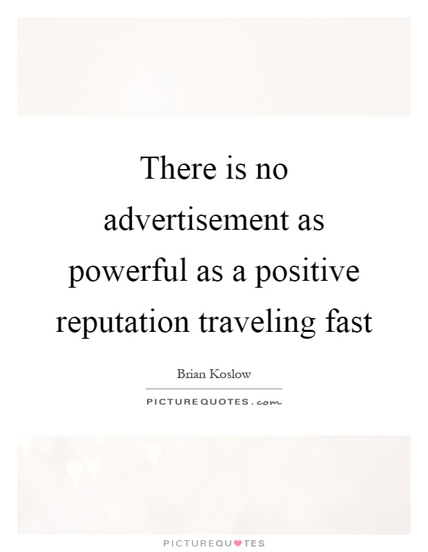 There is no advertisement as powerful as a positive reputation traveling fast Picture Quote #1