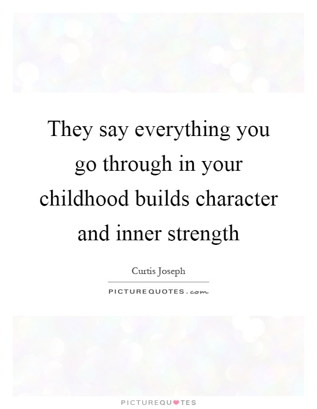 They say everything you go through in your childhood builds character and inner strength Picture Quote #1